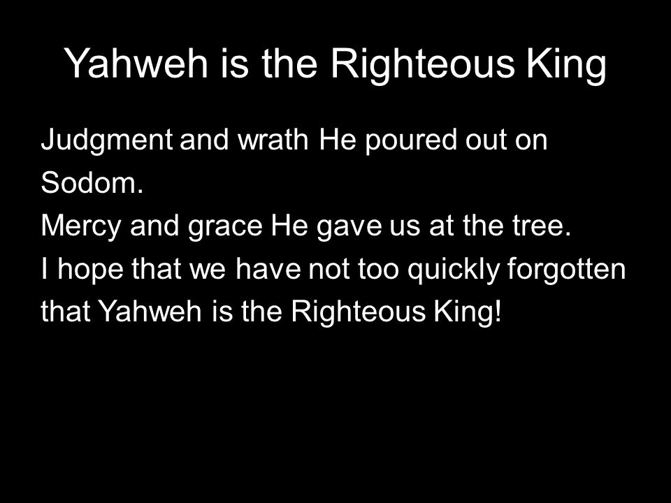 Yahweh is the Righteous King Judgment and wrath He poured out on Sodom.