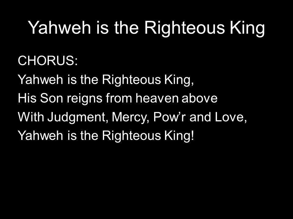 Yahweh is the Righteous King CHORUS: Yahweh is the Righteous King, His Son reigns from heaven above With Judgment, Mercy, Pow'r and Love, Yahweh is th