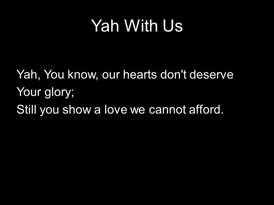 Yah With Us Yah, You know, our hearts don t deserve Your glory; Still you show a love we cannot afford.