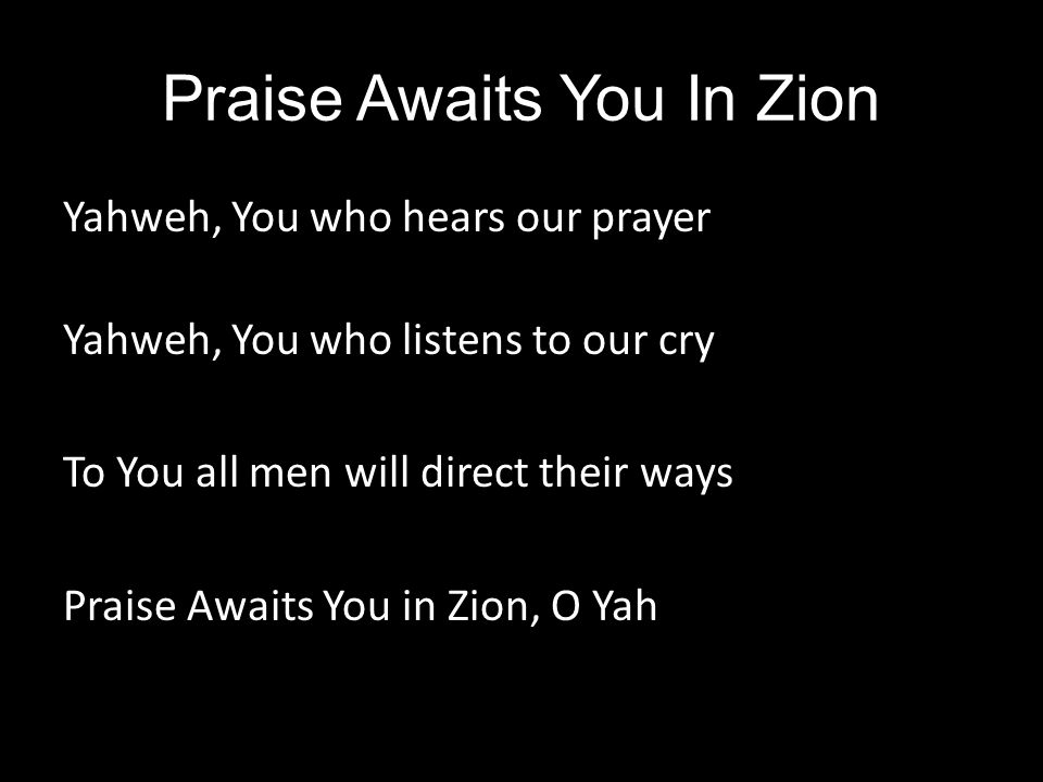 Praise Awaits You In Zion Yahweh, You who hears our prayer Yahweh, You who listens to our cry To You all men will direct their ways Praise Awaits You in Zion, O Yah
