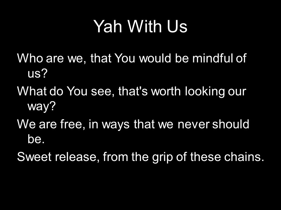 Yah With Us Who are we, that You would be mindful of us? What do You see, that's worth looking our way? We are free, in ways that we never should be.