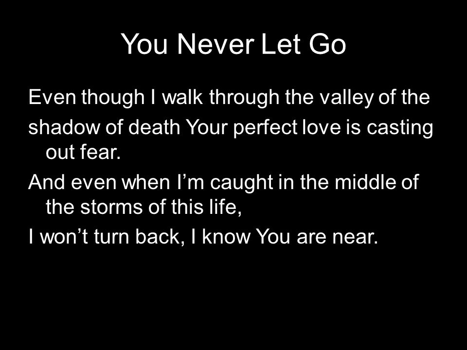 You Never Let Go Even though I walk through the valley of the shadow of death Your perfect love is casting out fear. And even when I'm caught in the m