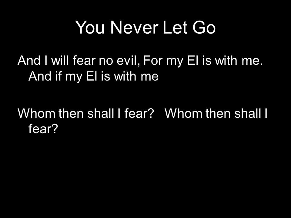 You Never Let Go And I will fear no evil, For my El is with me. And if my El is with me Whom then shall I fear?