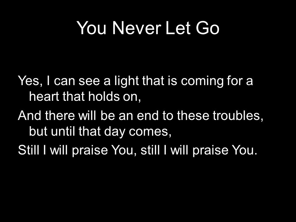 You Never Let Go Yes, I can see a light that is coming for a heart that holds on, And there will be an end to these troubles, but until that day comes, Still I will praise You, still I will praise You.