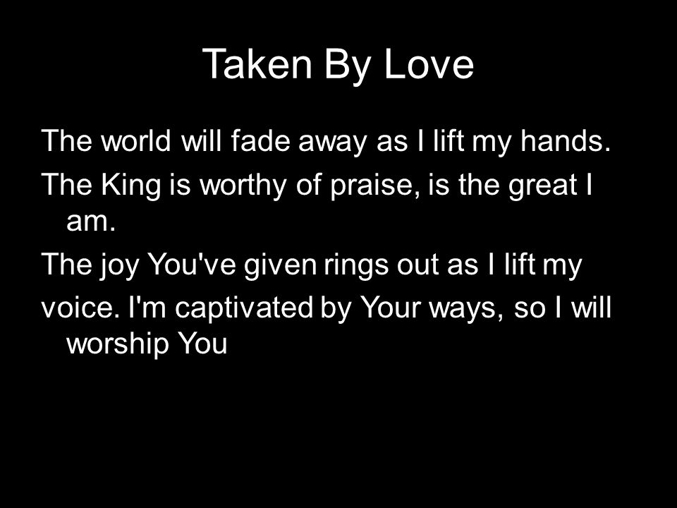 Taken By Love The world will fade away as I lift my hands. The King is worthy of praise, is the great I am. The joy You've given rings out as I lift m