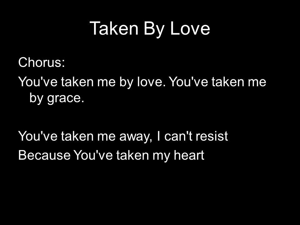 Taken By Love Chorus: You've taken me by love. You've taken me by grace. You've taken me away, I can't resist Because You've taken my heart