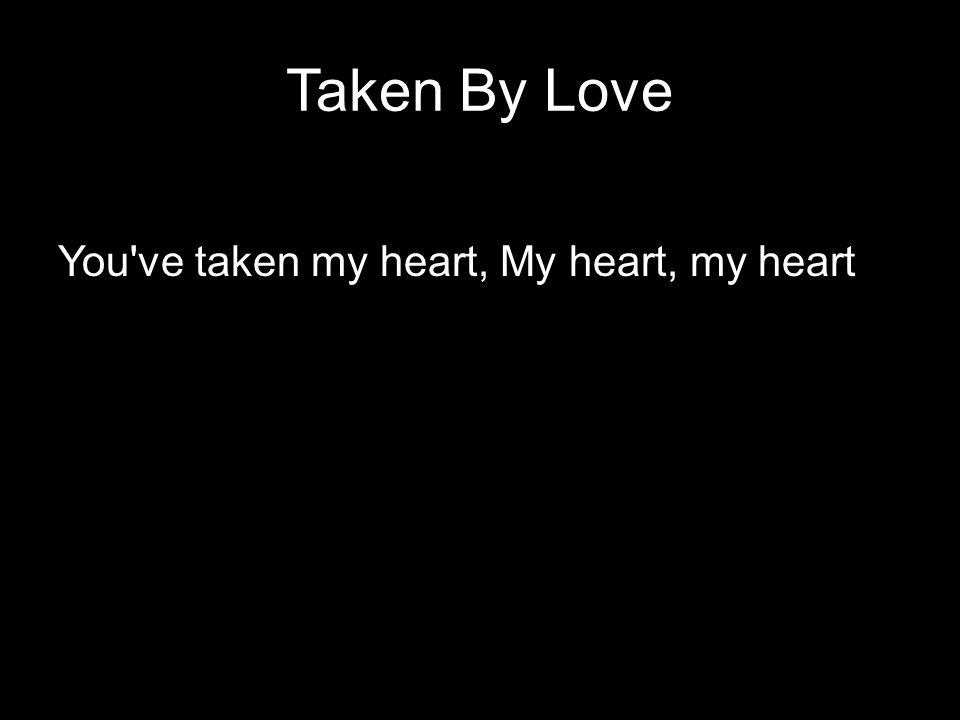 Taken By Love You've taken my heart, My heart, my heart