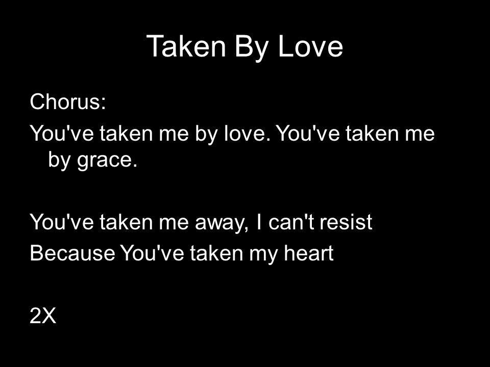 Taken By Love Chorus: You've taken me by love. You've taken me by grace. You've taken me away, I can't resist Because You've taken my heart 2X