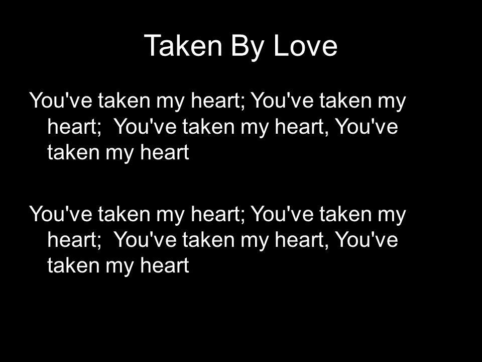 Taken By Love You've taken my heart; You've taken my heart; You've taken my heart, You've taken my heart