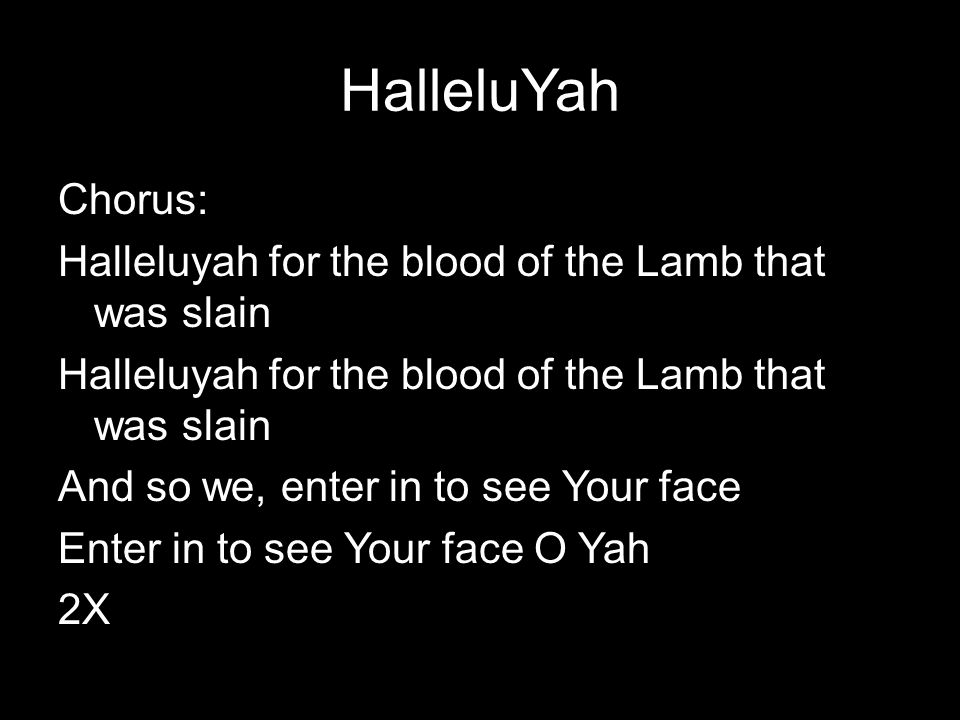 HalleluYah Chorus: Halleluyah for the blood of the Lamb that was slain And so we, enter in to see Your face Enter in to see Your face O Yah 2X
