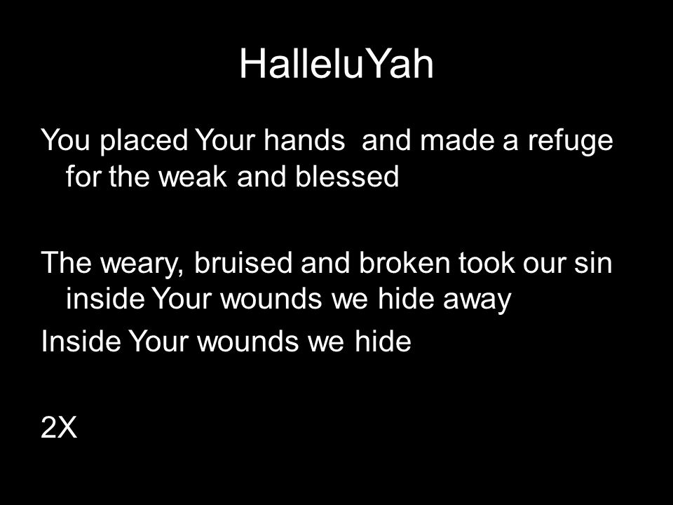 HalleluYah You placed Your hands and made a refuge for the weak and blessed The weary, bruised and broken took our sin inside Your wounds we hide away Inside Your wounds we hide 2X