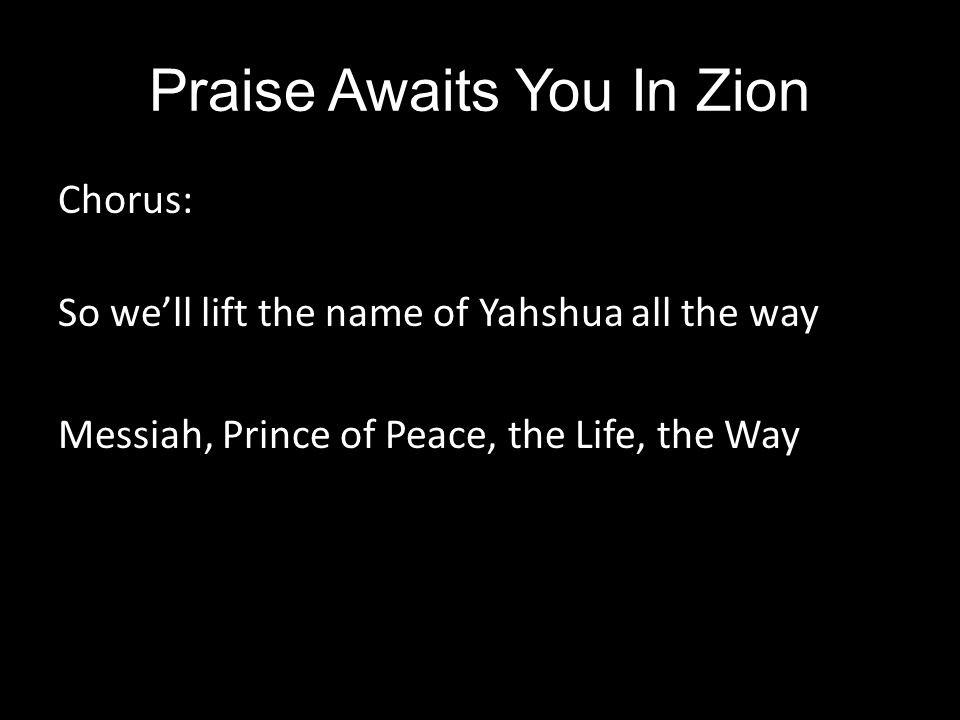 Praise Awaits You In Zion Chorus: So we'll lift the name of Yahshua all the way Messiah, Prince of Peace, the Life, the Way