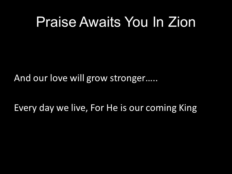 Praise Awaits You In Zion And our love will grow stronger….. Every day we live, For He is our coming King