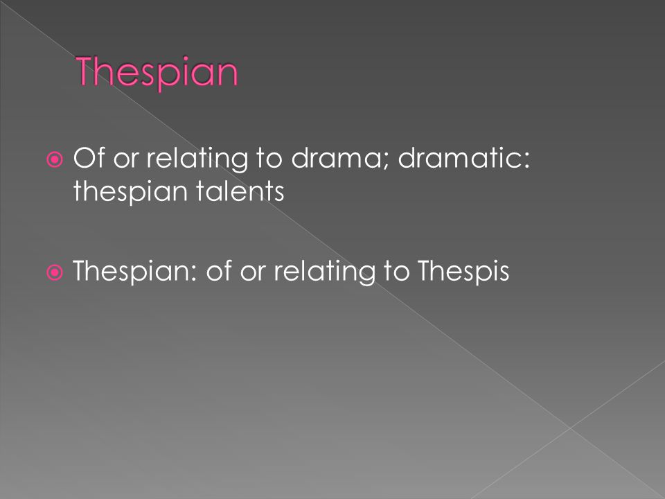  Of or relating to drama; dramatic: thespian talents  Thespian: of or relating to Thespis