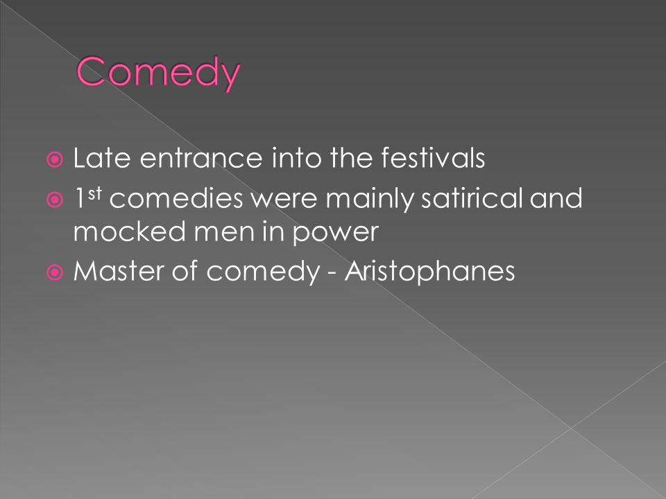  Late entrance into the festivals  1 st comedies were mainly satirical and mocked men in power  Master of comedy - Aristophanes