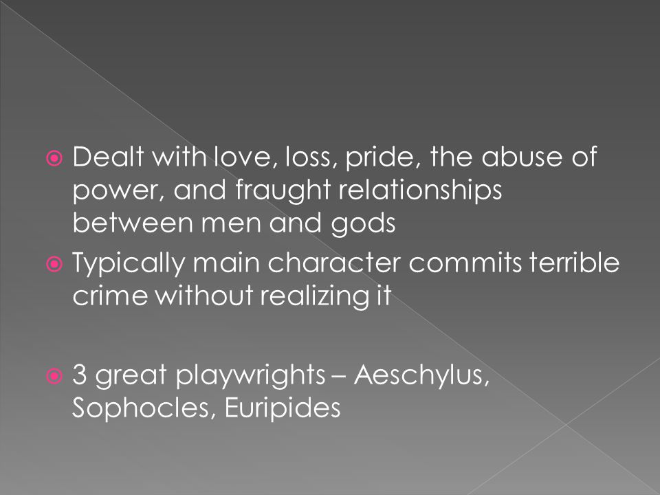  Dealt with love, loss, pride, the abuse of power, and fraught relationships between men and gods  Typically main character commits terrible crime without realizing it  3 great playwrights – Aeschylus, Sophocles, Euripides
