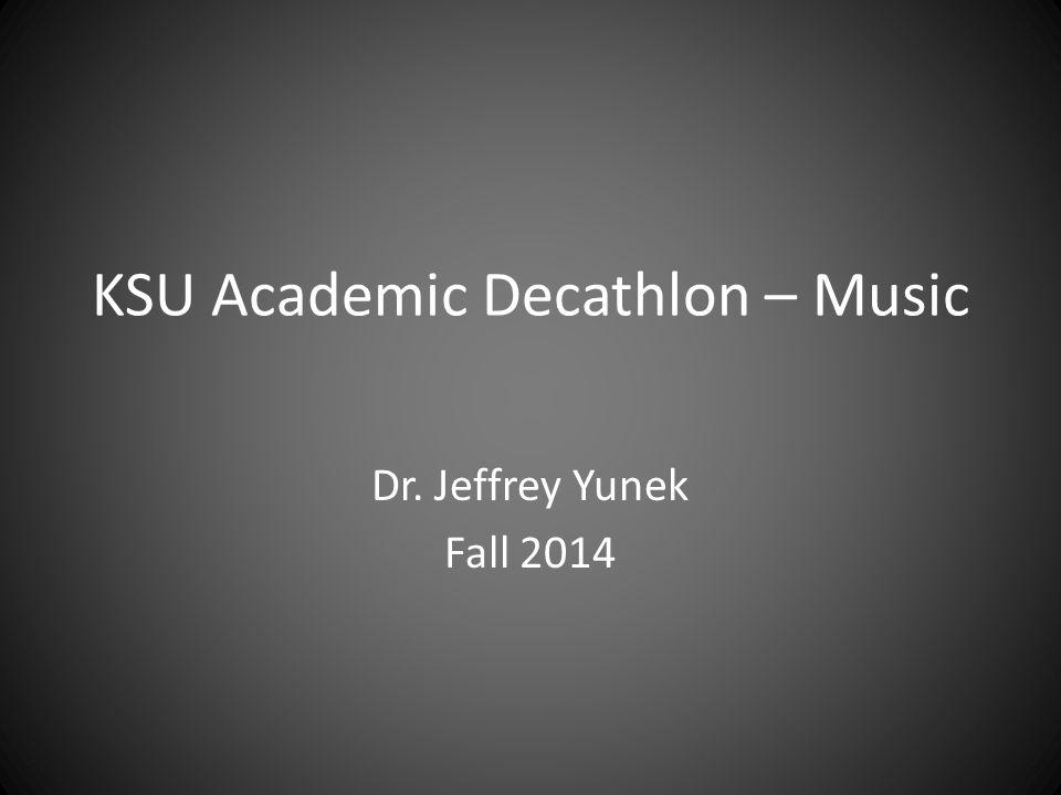 KSU Academic Decathlon – Music Dr. Jeffrey Yunek Fall 2014