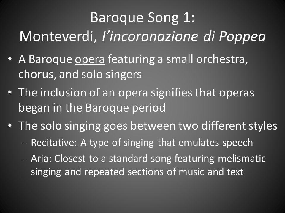 Baroque Song 1: Monteverdi, I'incoronazione di Poppea A Baroque opera featuring a small orchestra, chorus, and solo singers The inclusion of an opera