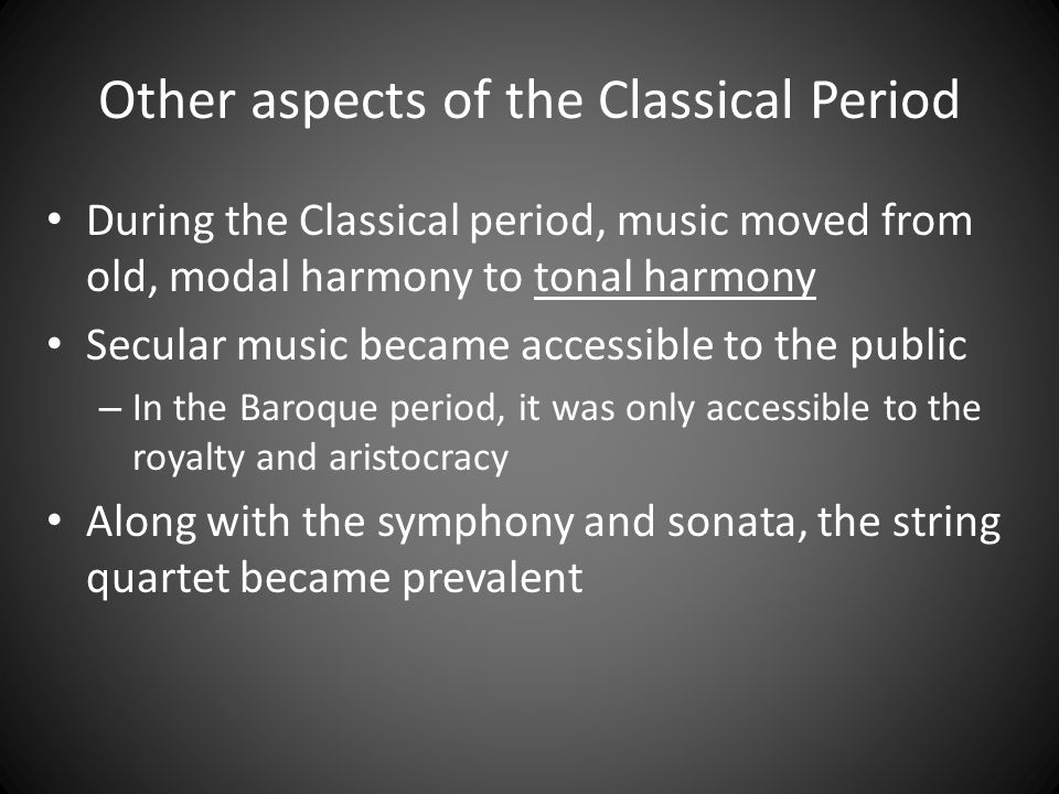 Other aspects of the Classical Period During the Classical period, music moved from old, modal harmony to tonal harmony Secular music became accessibl
