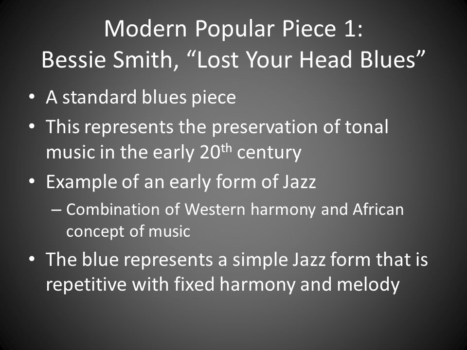 """Modern Popular Piece 1: Bessie Smith, """"Lost Your Head Blues"""" A standard blues piece This represents the preservation of tonal music in the early 20 th"""
