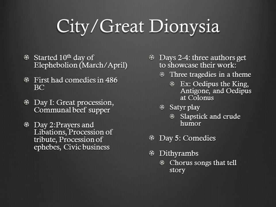 City/Great Dionysia Started 10 th day of Elephebolion (March/April) First had comedies in 486 BC Day I: Great procession, Communal beef supper Day 2:Prayers and Libations, Procession of tribute, Procession of ephebes, Civic business Days 2-4: three authors get to showcase their work: Three tragedies in a theme Ex: Oedipus the King, Antigone, and Oedipus at Colonus Satyr play Slapstick and crude humor Day 5: Comedies Dithyrambs Chorus songs that tell story