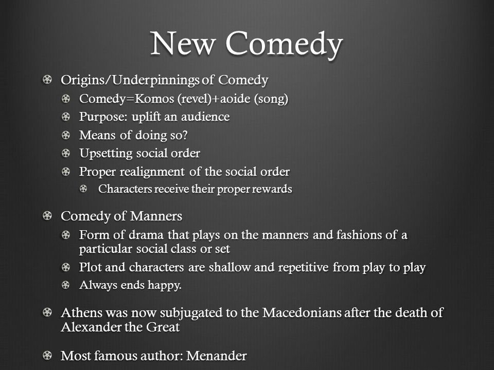 New Comedy Origins/Underpinnings of Comedy Comedy=Komos (revel)+aoide (song) Purpose: uplift an audience Means of doing so.