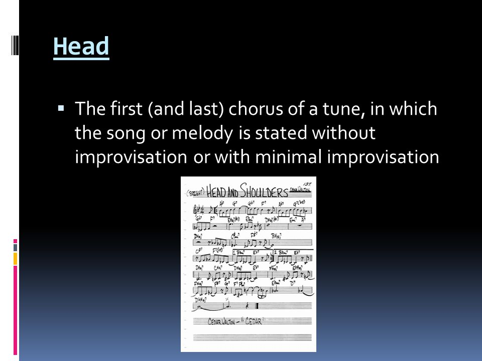 Head  The first (and last) chorus of a tune, in which the song or melody is stated without improvisation or with minimal improvisation