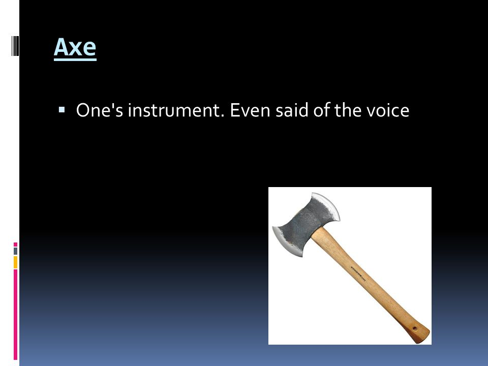 Axe  One s instrument. Even said of the voice