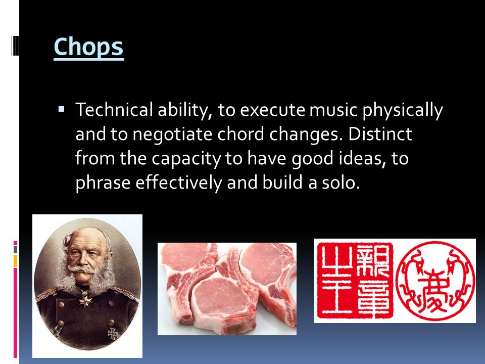 Chops  Technical ability, to execute music physically and to negotiate chord changes.