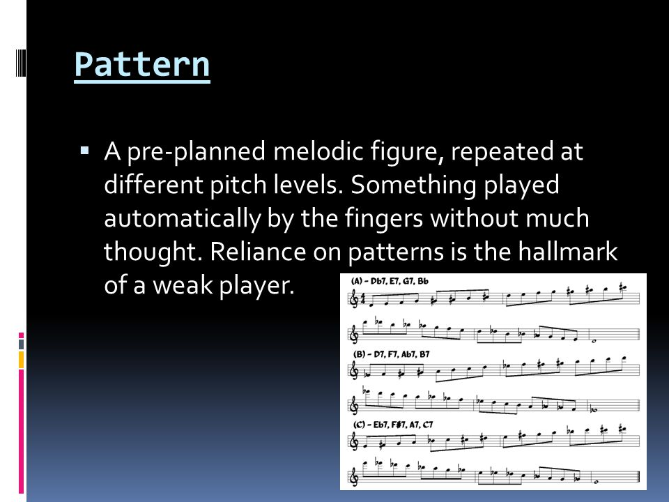 Pattern  A pre-planned melodic figure, repeated at different pitch levels.
