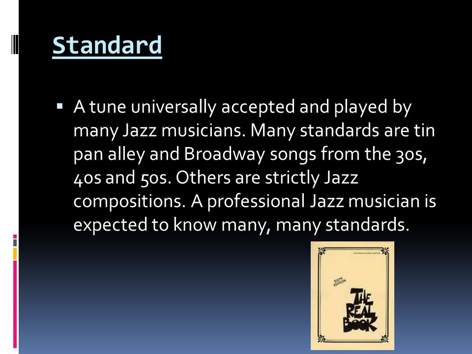 Standard  A tune universally accepted and played by many Jazz musicians.