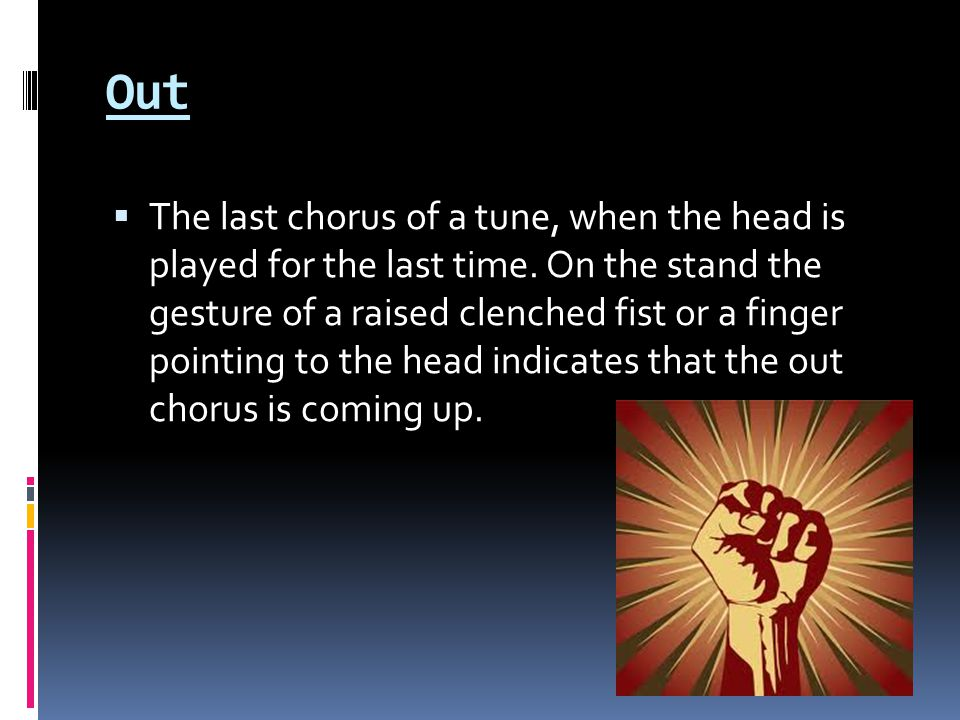 Out  The last chorus of a tune, when the head is played for the last time.