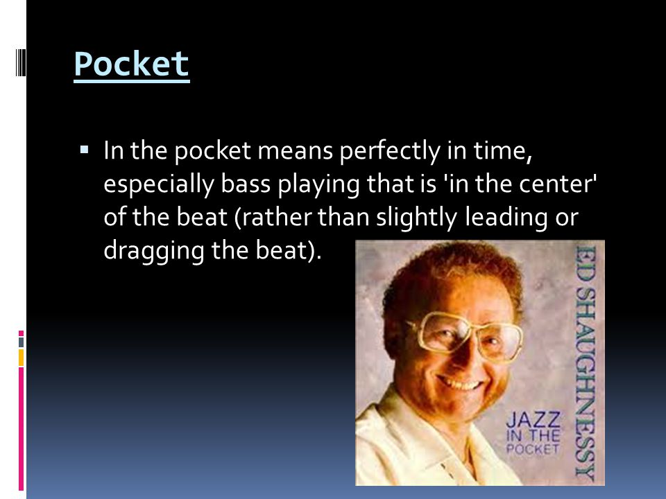 Pocket  In the pocket means perfectly in time, especially bass playing that is in the center of the beat (rather than slightly leading or dragging the beat).