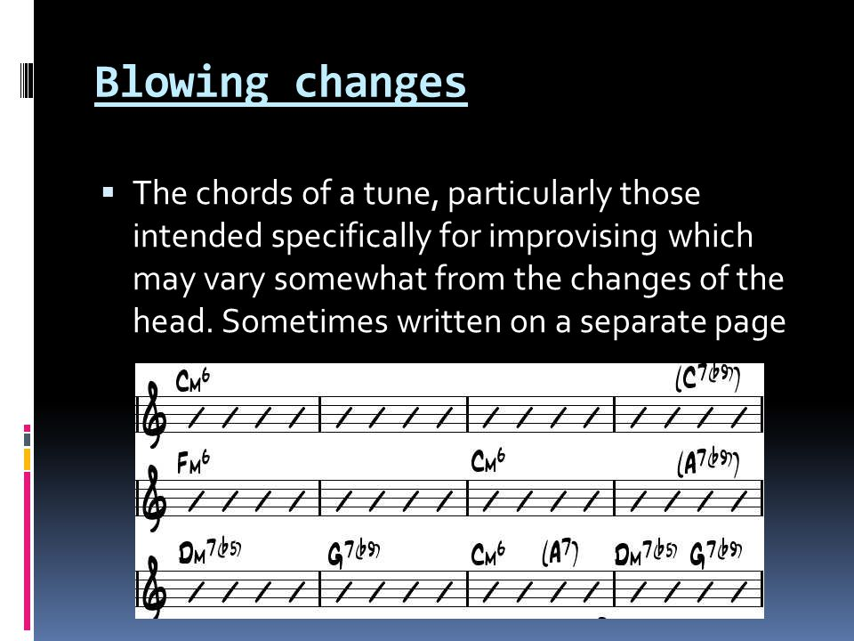 Blowing changes  The chords of a tune, particularly those intended specifically for improvising which may vary somewhat from the changes of the head.