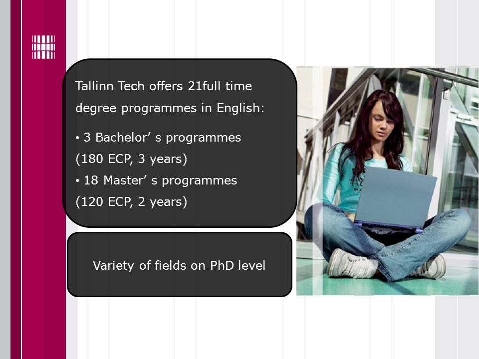 Tallinn Tech offers 21full time degree programmes in English: 3 Bachelor' s programmes (180 ECP, 3 years) 18 Master' s programmes (120 ECP, 2 years) Variety of fields on PhD level
