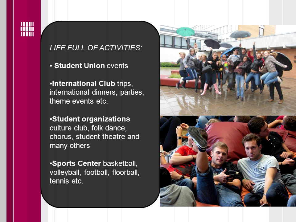 LIFE FULL OF ACTIVITIES: Student Union events International Club trips, international dinners, parties, theme events etc.