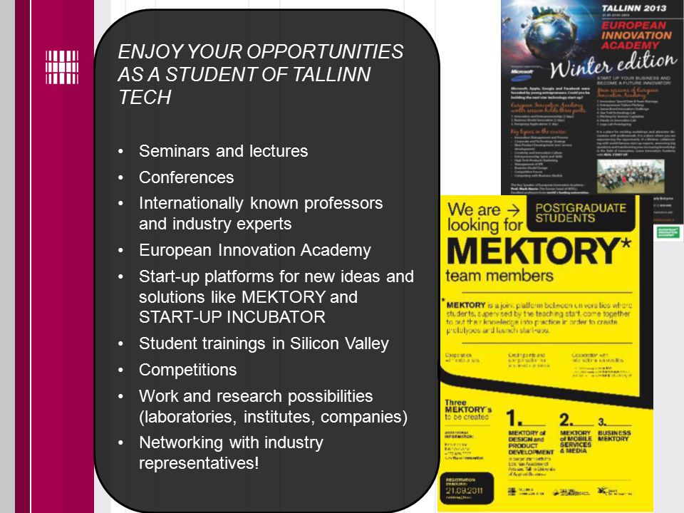 ENJOY YOUR OPPORTUNITIES AS A STUDENT OF TALLINN TECH Seminars and lectures Conferences Internationally known professors and industry experts European Innovation Academy Start-up platforms for new ideas and solutions like MEKTORY and START-UP INCUBATOR Student trainings in Silicon Valley Competitions Work and research possibilities (laboratories, institutes, companies) Networking with industry representatives!