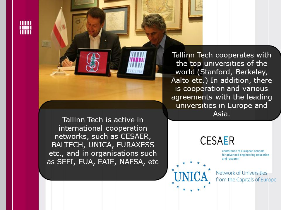Tallinn Tech is active in international cooperation networks, such as CESAER, BALTECH, UNICA, EURAXESS etc., and in organisations such as SEFI, EUA, EAIE, NAFSA, etc Tallinn Tech cooperates with the top universities of the world (Stanford, Berkeley, Aalto etc.) In addition, there is cooperation and various agreements with the leading universities in Europe and Asia.