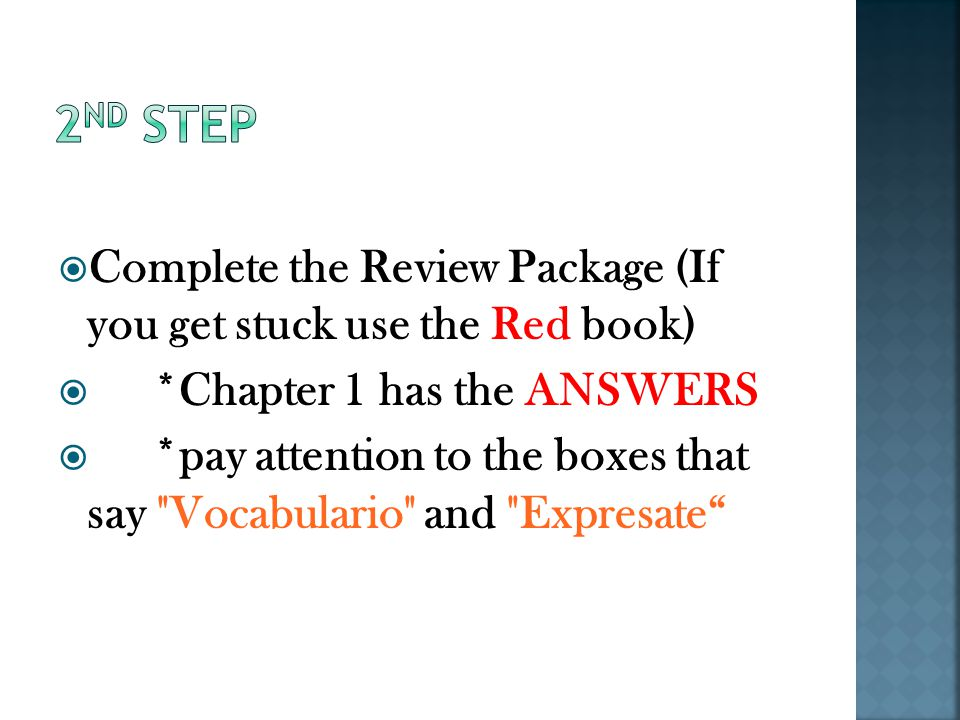  Complete the Review Package (If you get stuck use the Red book)  *Chapter 1 has the ANSWERS  *pay attention to the boxes that say Vocabulario and Expresate
