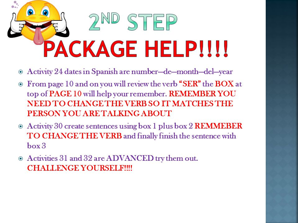  Activity 24 dates in Spanish are number—de—month—del—year  From page 10 and on you will review the verb SER the BOX at top of PAGE 10 will help your remember.