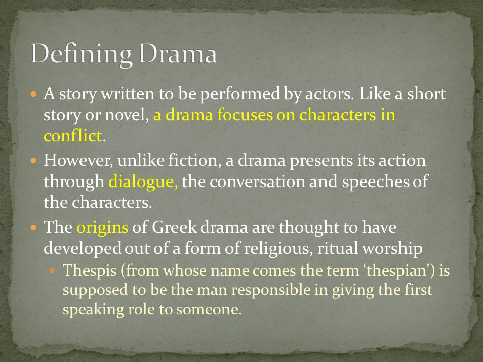 A story written to be performed by actors. Like a short story or novel, a drama focuses on characters in conflict. However, unlike fiction, a drama pr