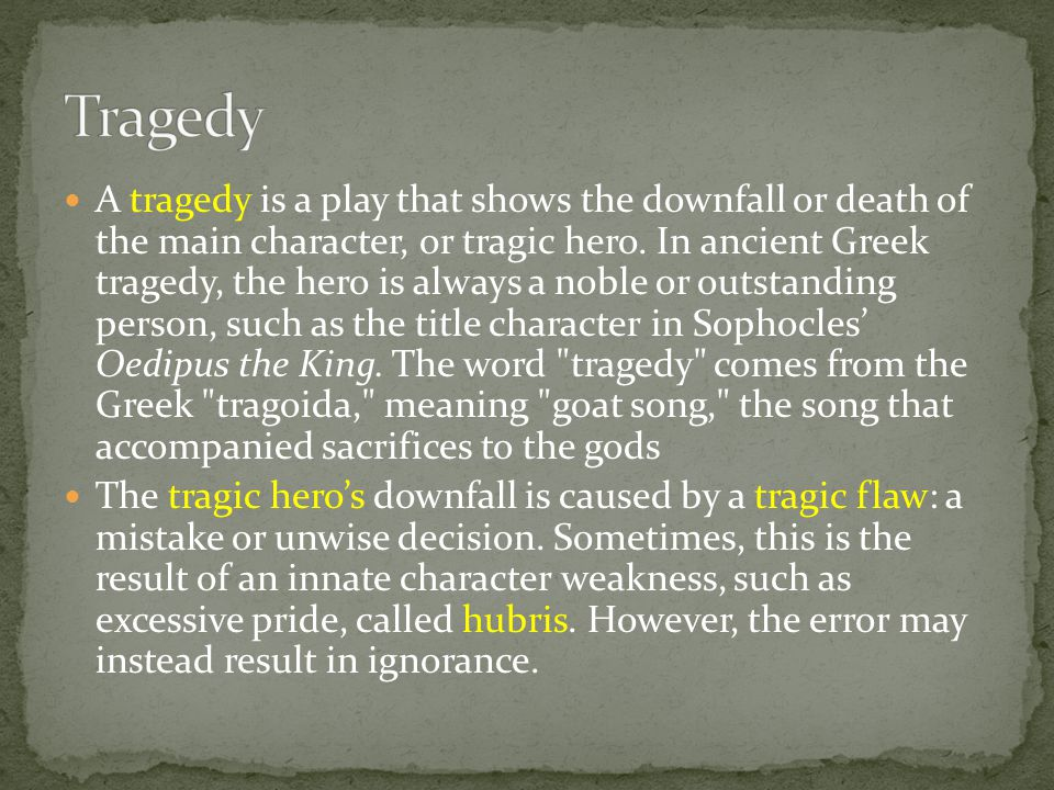 A tragedy is a play that shows the downfall or death of the main character, or tragic hero. In ancient Greek tragedy, the hero is always a noble or ou