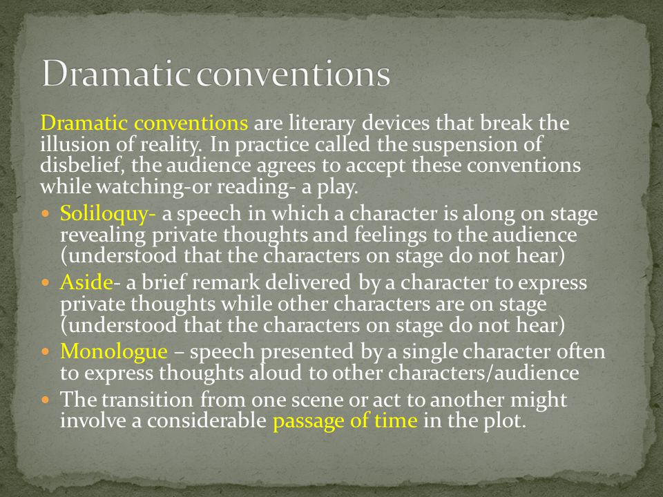 Dramatic conventions are literary devices that break the illusion of reality. In practice called the suspension of disbelief, the audience agrees to a