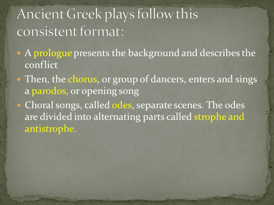 A prologue presents the background and describes the conflict Then, the chorus, or group of dancers, enters and sings a parodos, or opening song Chora