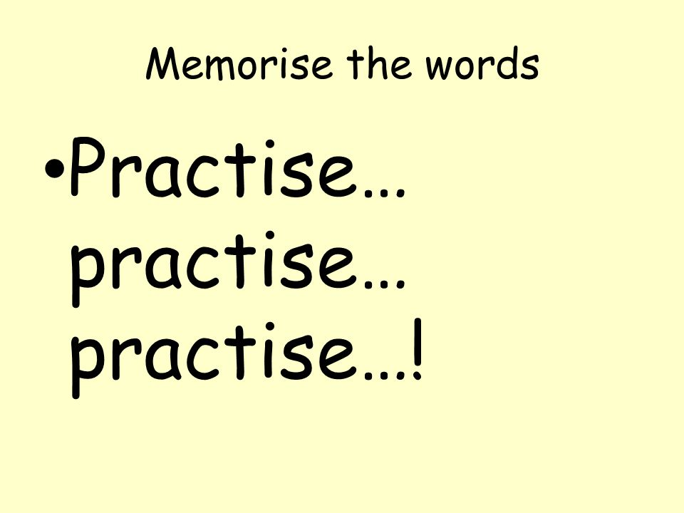 Memorise the words Practise… practise… practise…!