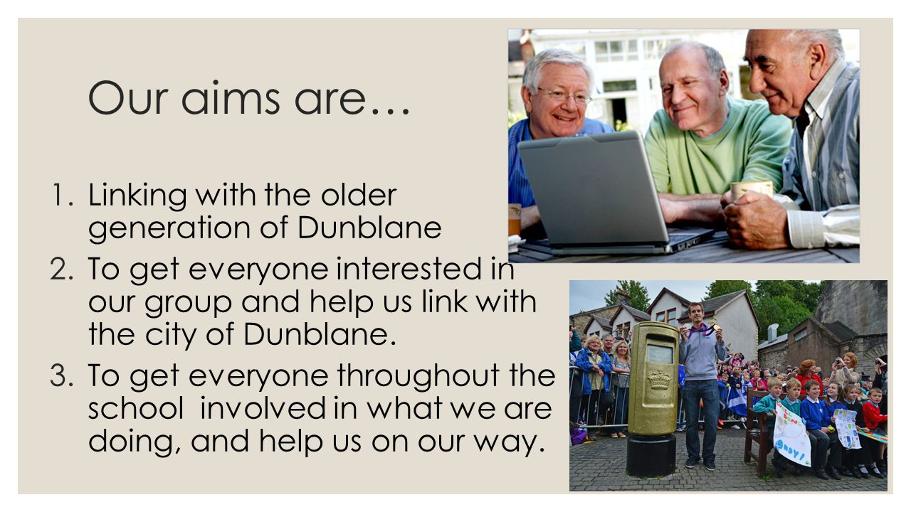 Our aims are… 1.Linking with the older generation of Dunblane 2.To get everyone interested in our group and help us link with the city of Dunblane.