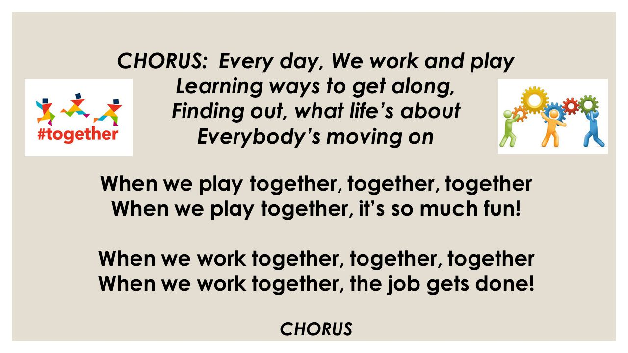 CHORUS: Every day, We work and play Learning ways to get along, Finding out, what life's about Everybody's moving on When we play together, together, together When we play together, it's so much fun.