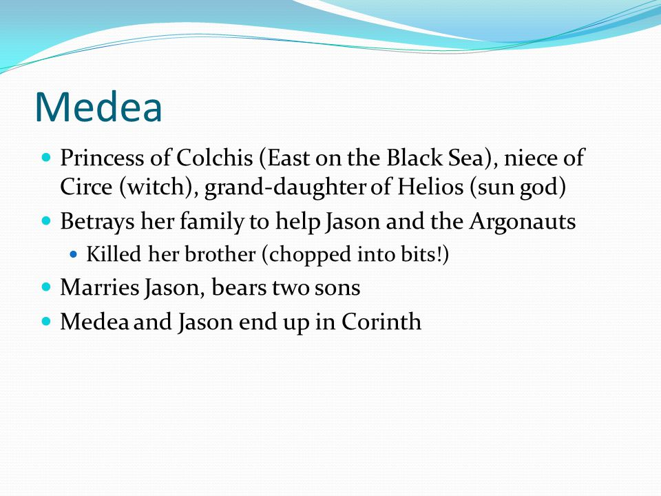 Medea Princess of Colchis (East on the Black Sea), niece of Circe (witch), grand-daughter of Helios (sun god) Betrays her family to help Jason and the Argonauts Killed her brother (chopped into bits!) Marries Jason, bears two sons Medea and Jason end up in Corinth