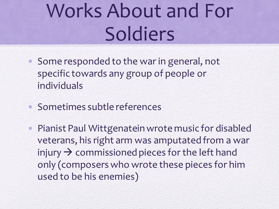 Works About and For Soldiers Some responded to the war in general, not specific towards any group of people or individuals Sometimes subtle references Pianist Paul Wittgenatein wrote music for disabled veterans, his right arm was amputated from a war injury  commissioned pieces for the left hand only (composers who wrote these pieces for him used to be his enemies)