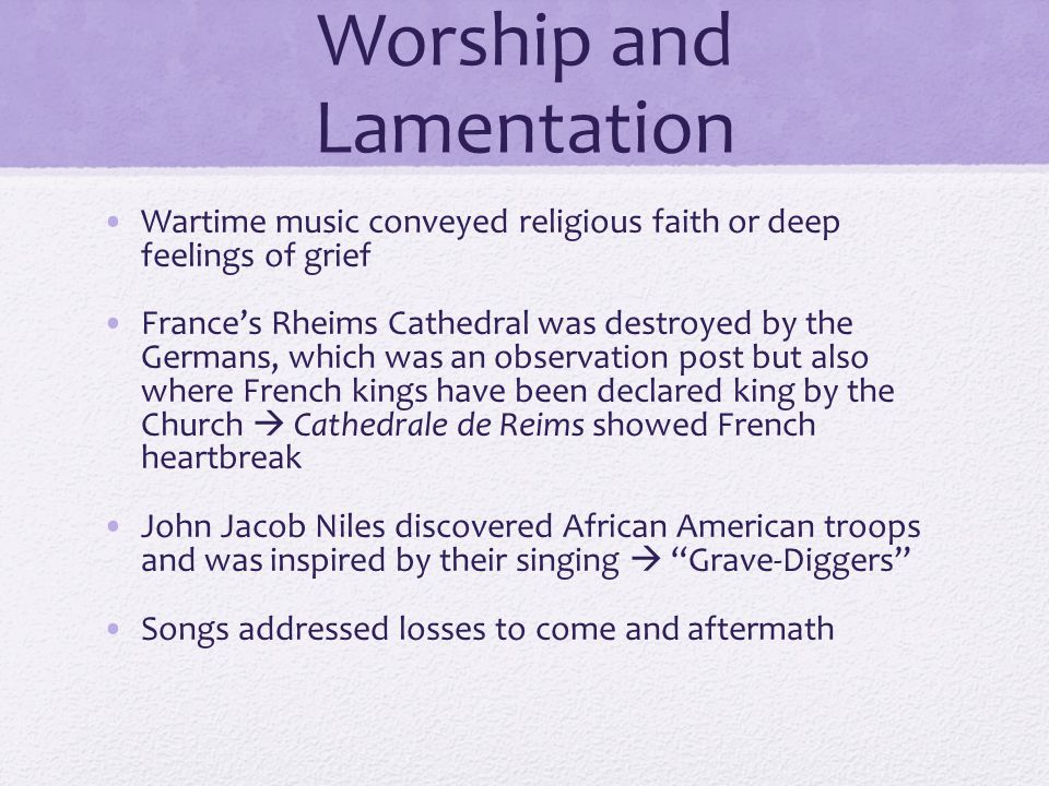 Worship and Lamentation Wartime music conveyed religious faith or deep feelings of grief France's Rheims Cathedral was destroyed by the Germans, which was an observation post but also where French kings have been declared king by the Church  Cathedrale de Reims showed French heartbreak John Jacob Niles discovered African American troops and was inspired by their singing  Grave-Diggers Songs addressed losses to come and aftermath